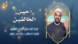 أحسن الخالقين برنامج آيات النداء مع فضيلة الشيخ الدكتور سالم عبد الجليل