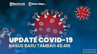 Update Covid-19 Indonesia 24 Juli 2021, Kasus Baru Tambah 45.416, Sebanyak 39.767 Orang Sembuh
