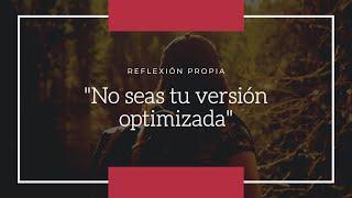 Reflexión propia: no seas tu versión optimizada