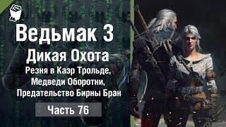 Ведьмак 3: Дикая Охота #76, Резня в Каэр Трольде, Медведи Оборотни, Предательство Бирны Бран