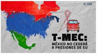 T-MEC: México no cederá a presiones de Estados Unidos