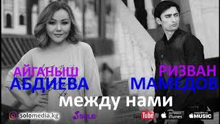 Айганыш Абдиева & Ризван Мамедов - Между нами / Премьера 2018
