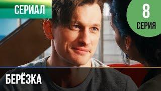 ▶️ Берёзка 8 серия - Мелодрама | Фильмы и сериалы - Русские мелодрамы