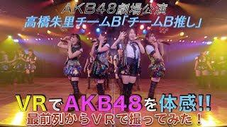 VRでAKB48を体感‼劇場公演を最前列センター席からVRで撮ってみた!高橋朱里チームB「チームB推し」