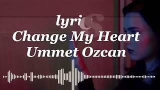 Ummet Ozcan Change My Heart Lyrics