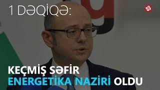 1DƏQİQƏ: Keçmiş səfir energetika naziri təyin edilib