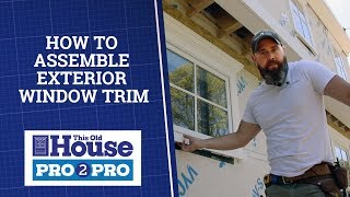 How To Assemble Exterior Window Trim | Pro2Pro | This Old House
