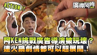 【廣導阿KEN】阿KEN挑戰廣告導演被玩壞?連火鍋劇情都可以超展開!