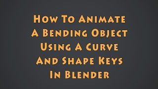 How To Animate A Bending Object Using A Curve Modifier - Part 1: Shape Keys