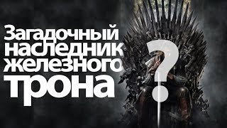 Игра Престолов|Песнь Льда и Пламени, Загадочный наследник железного трона. Игра престолов теории на 7, 8 сезон