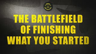 The Battlefield of Finishing What You Started
