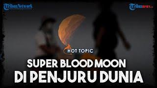 Penampakan Keindahan Gerhana Bulan Total atau Super Blood Moon di Berbagai Kota di Dunia