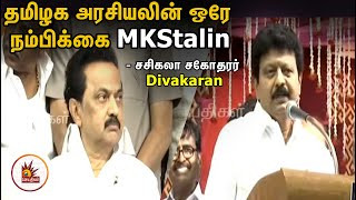 தமிழக அரசியலின் ஒரே நம்பிக்கை நட்சத்திரம் MKStalin - சசிகலா சகோதரர் Divakaran