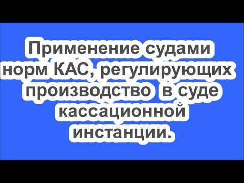 Применение судами норм КАС  РФ , регулирующих производство в суде кассационной инстанции.