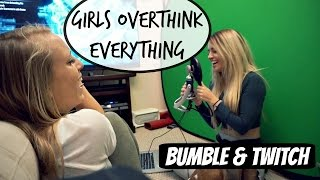 Girls Overthink Everything | Bumble & Twitch
