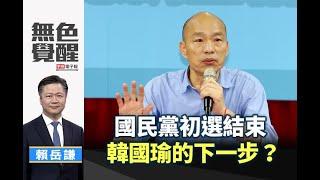 《無色覺醒》 賴岳謙 |國民黨初選結束 韓國瑜的下一步?|20190716