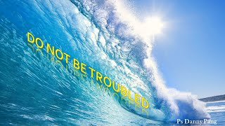 DO NOT BE TROUBLED