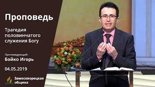 Проповедь   «Трагедия половинчатого служения Богу»   04.05.2019