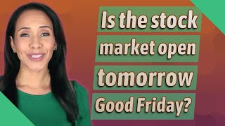Is the stock market open tomorrow Good Friday?