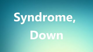 Syndrome, Down - Medical Definition and Pronunciation