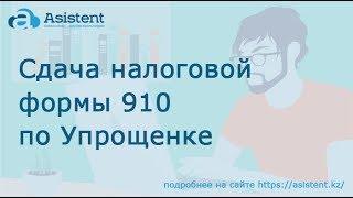 Заполнение и сдача налоговой формы 910 по Упрощенке (ИП и ТОО). asistent.kz