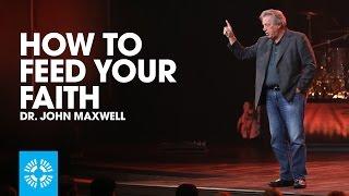 How To Feed Your Faith | Dr. John Maxwell