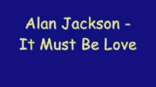 Alan Jackson - It Must Be Love