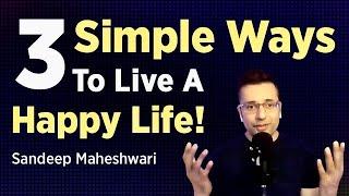 3 Simple Ways To Live A Happy Life - Sandeep Maheshwari