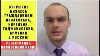 Открытие бизнеса гражданином Казахстана, Киргизии, Таджикистана, Армении, Узбекистана в России