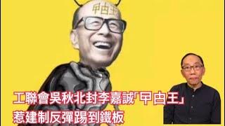20191201 工聯會吳秋北封李嘉誠「曱甴王」 惹建制反彈踢到鐵板