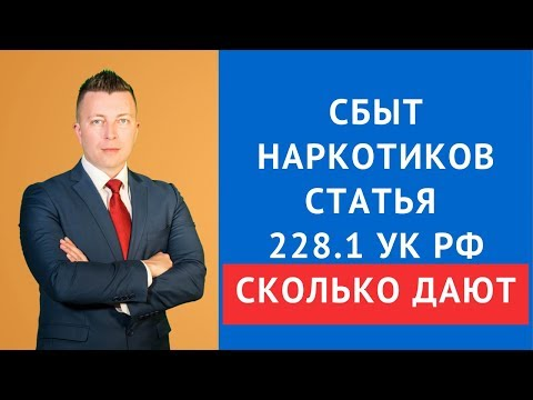 Сбыт наркотиков статья 228.1 УК РФ сколько дают - адвокат по наркотикам