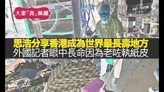 思浩分享香港成為全世界男女最長壽嘅地方!外國記者眼中,竟然覺得長命係因為老咗都會出嚟執紙皮!【大家真風騷】
