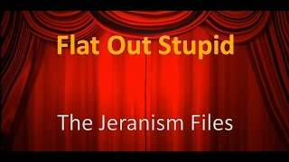 Flat Out Stupid, The Jeranism Files: Episode 2