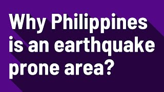 Why Philippines is an earthquake prone area?