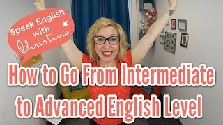 How to Go From Intermediate to Advanced English Level