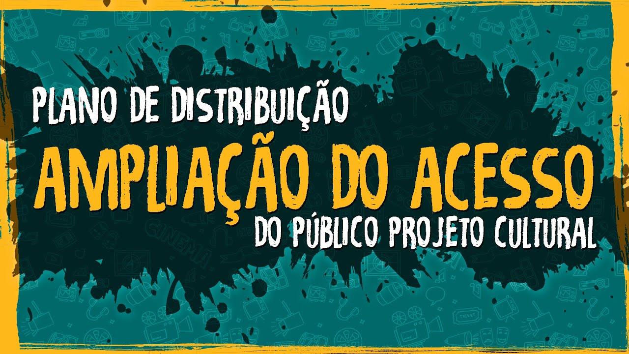 Plano de Distribuição – Ampliação do Acesso do Público Projeto Cultural