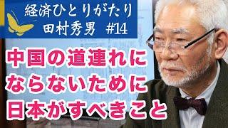 経済ひとりがたり田村秀男#14 中国の道連れにならないために日本は何をすべきか?