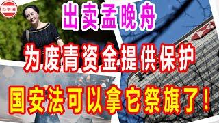 出卖孟晚舟,为废青资金提供保护,国安法可以拿它祭旗了!