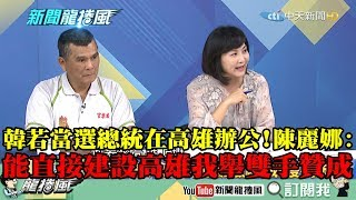 【精彩】韓若當選總統在高雄辦公 陳麗娜:能直接建設高雄我舉雙手贊成!