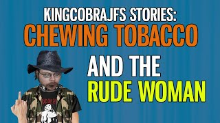 KingCobaJFS Stories: Chewing Tobacco and the Rude Woman