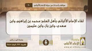 لقاء الإمام الألباني بأهل العلم : محمد بن إبراهيم، وابن سعدي، وابن باز، وابن عثيمين