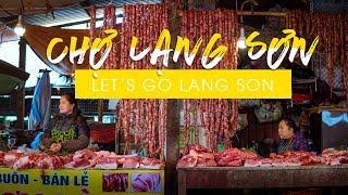 Tới Thăm Chợ Đông Kinh, Chợ Chi Lăng, Chợ Giếng Vuông, Chợ Kỳ Lừa Nổi Tiếng Của Lạng Sơn