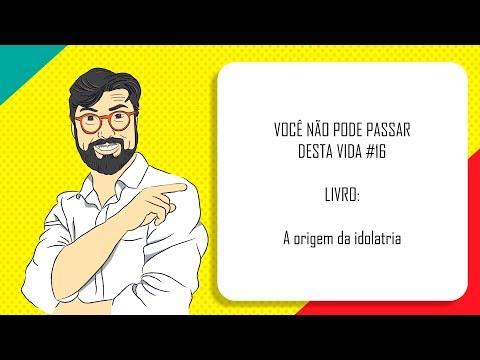 VOCÊ NÃO PODE PASSAR DESTA VIDA #16   A ORIGEM DA IDOLATRIA
