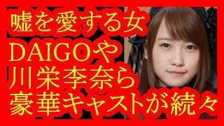嘘を愛する女DAIGO,川栄李奈ら豪華キャストが続々と・・・だみんちゃんねる