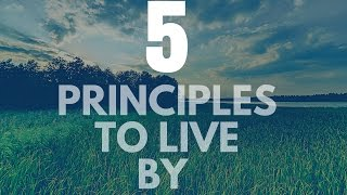 5 Principles To Live By: Change Your Life Forever!