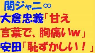 強烈❤関ジャニ∞大倉忠義「甘え言葉は、アカンw」安田章大「胸が痛すぎるw」