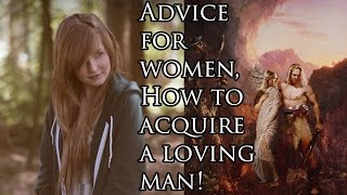 Advice for Women. How to get a Loving Man.
