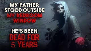 """My Father Stood Outside My Bedroom Window. He's been Dead For 5 years"" Creepypasta"