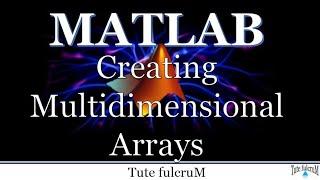 Topic 7: Multidimensional Arrays | creating multidimensional arrays | Matlab programming tutorial