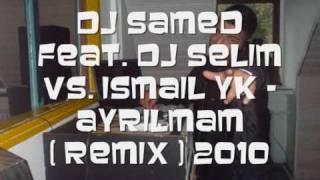 Dj Samed Feat. Dj Selim Vs. Ismail YK   Ayrilmam ( Remix ) 2010